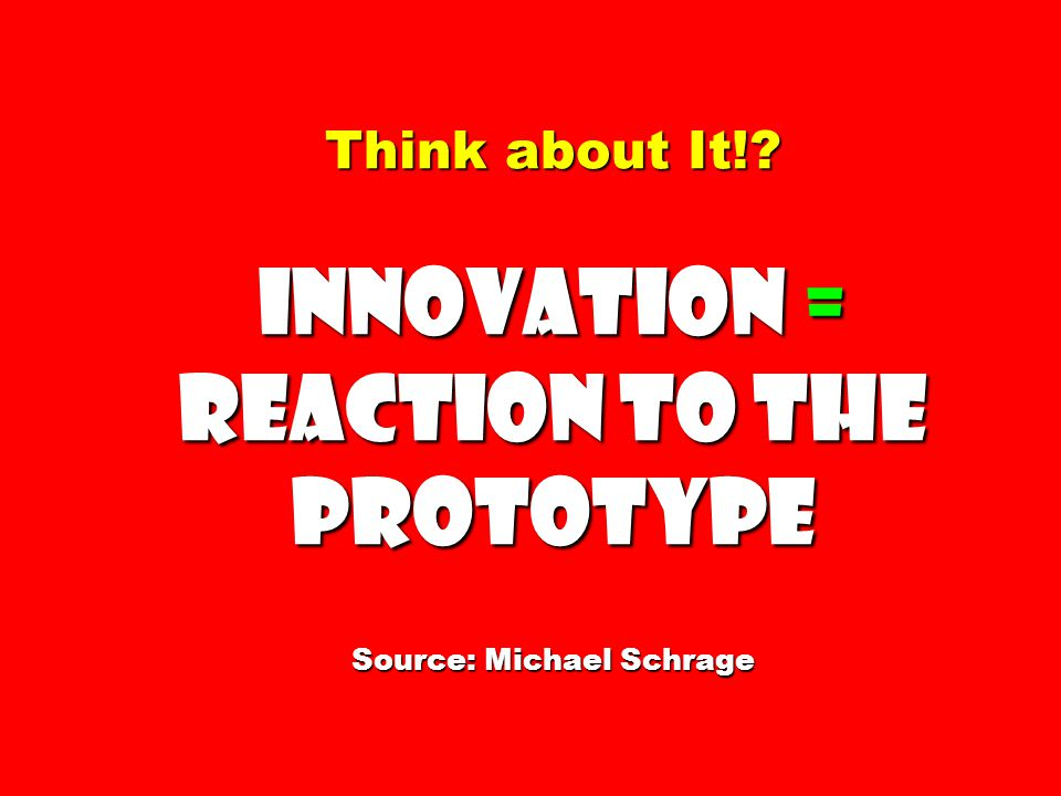 Think about It! Innovation = Reaction to the Prototype Source: Michael Schrage