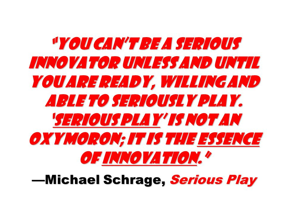 You can't be a serious innovator unless and until you are ready, willing and able to seriously play. 'Serious play' is not an oxymoron; it is the essence of innovation. —Michael Schrage, Serious Play