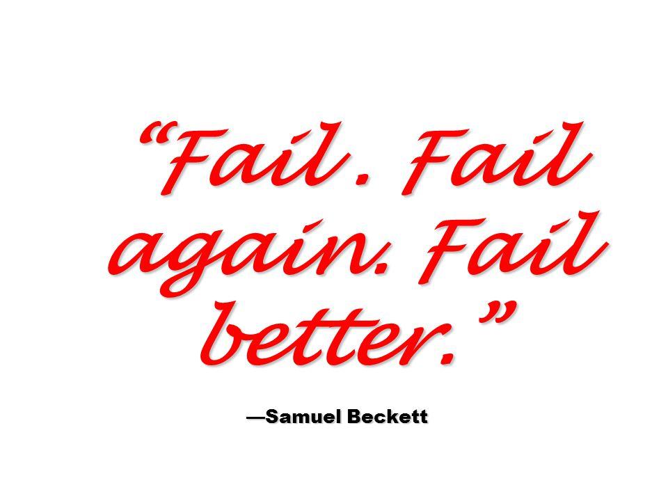 Fail . Fail again. Fail better. —Samuel Beckett