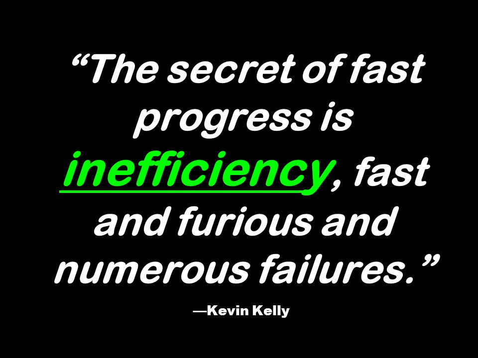 The secret of fast progress is inefficiency, fast and furious and numerous failures. —Kevin Kelly
