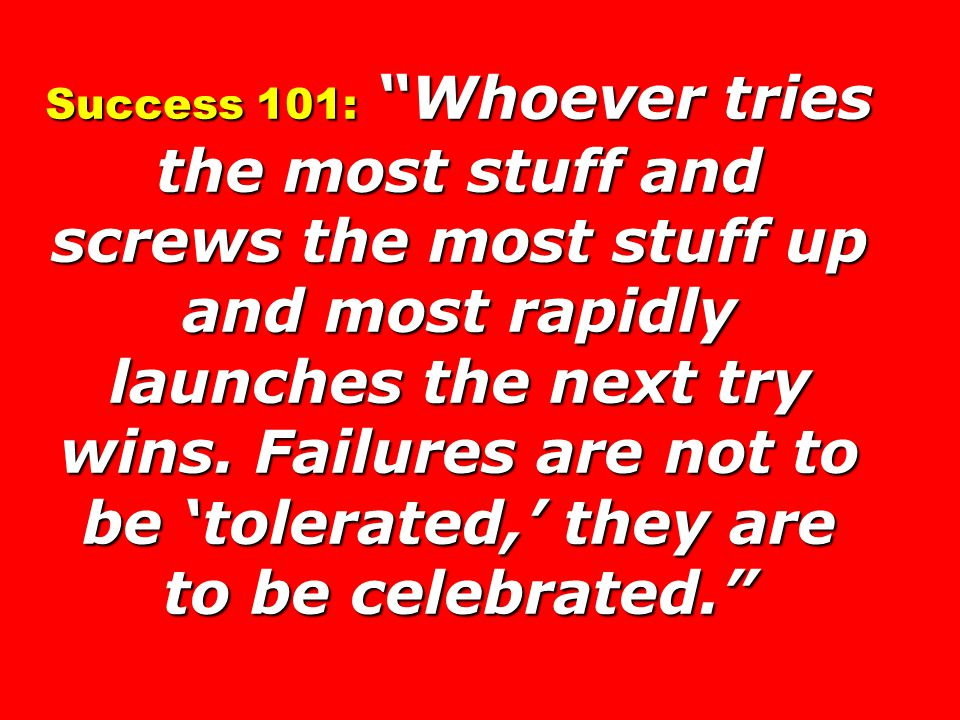 Success 101: Whoever tries the most stuff and screws the most stuff up and most rapidly launches the next try wins.