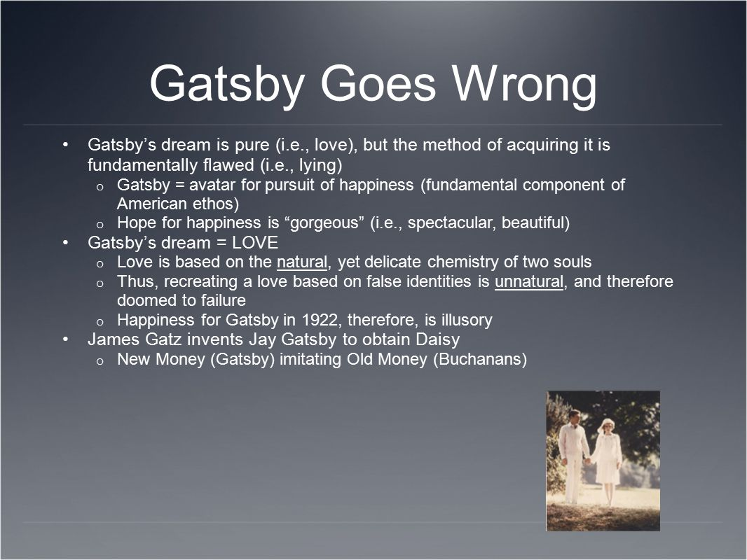Gatsby Goes Wrong Gatsby's dream is pure (i.e., love), but the method of acquiring it is fundamentally flawed (i.e., lying)