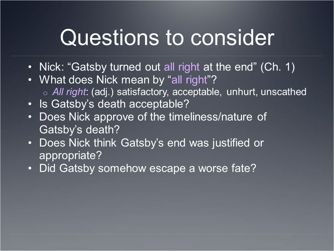 Questions to consider Nick: Gatsby turned out all right at the end (Ch. 1) What does Nick mean by all right