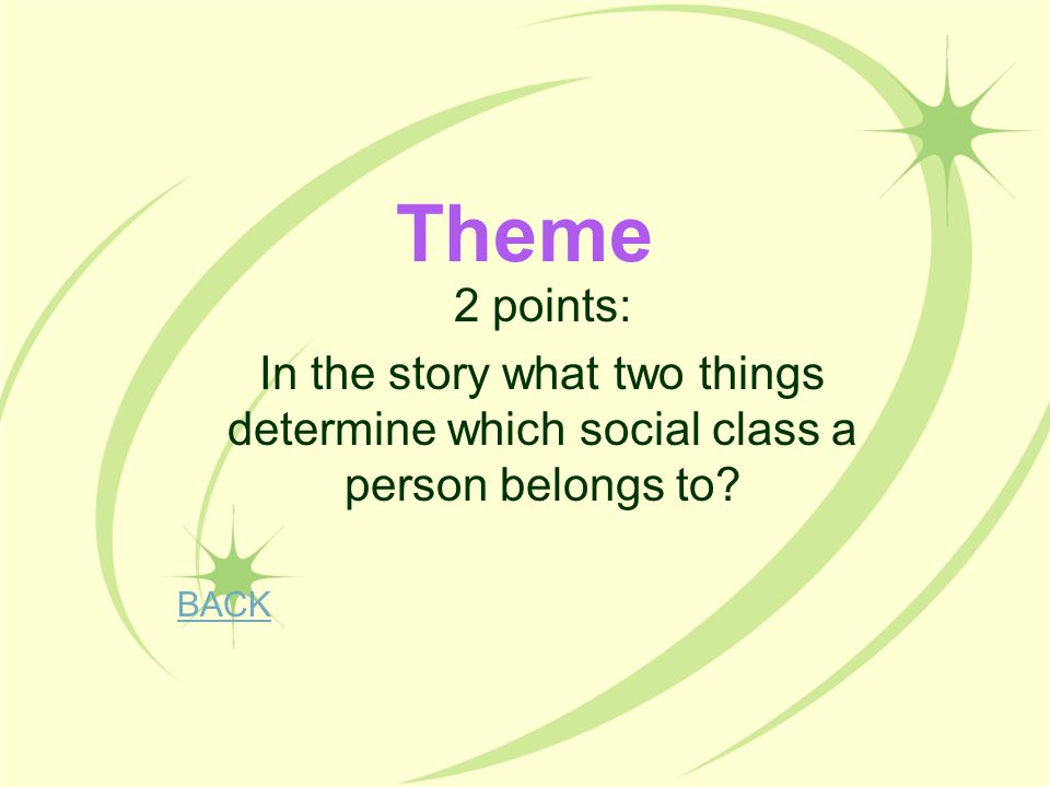 Theme 2 points: In the story what two things determine which social class a person belongs to BACK