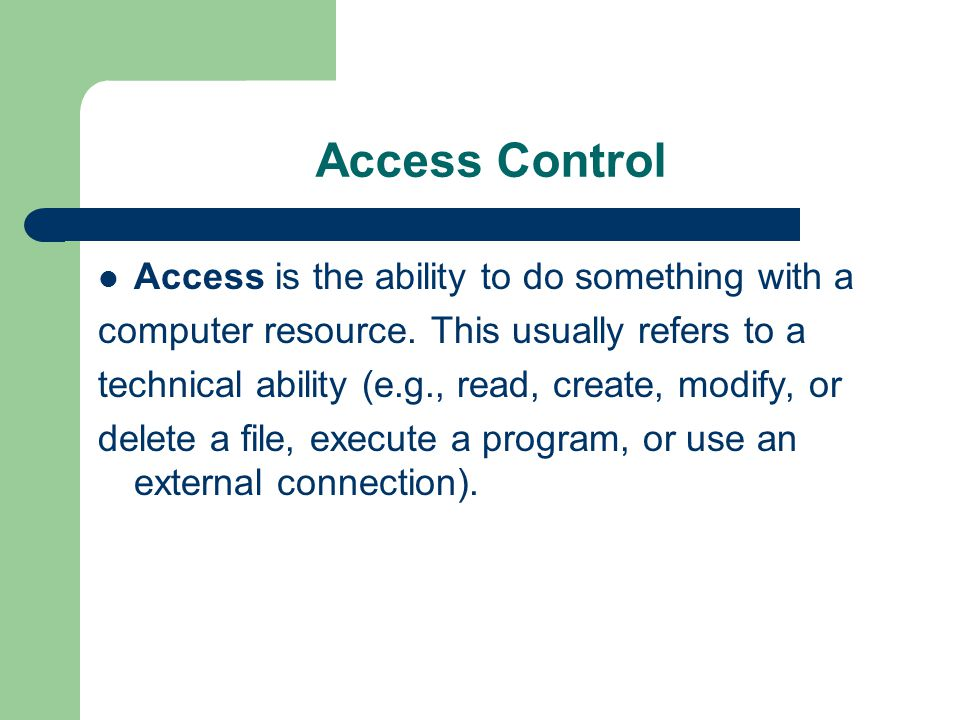 Access Control Access is the ability to do something with a