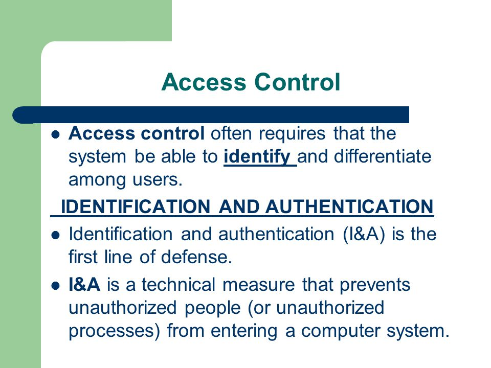 Access Control Access control often requires that the system be able to identify and differentiate among users.
