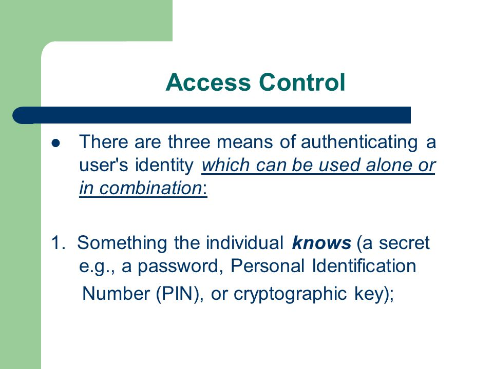 Access Control There are three means of authenticating a user s identity which can be used alone or in combination: