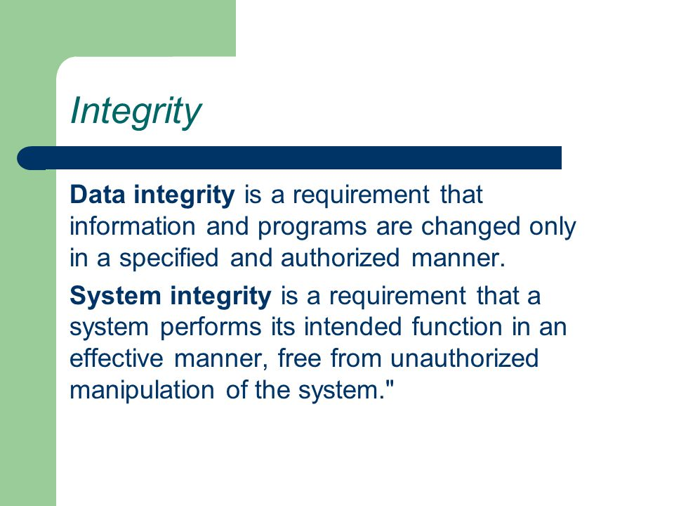 Integrity Data integrity is a requirement that information and programs are changed only in a specified and authorized manner.