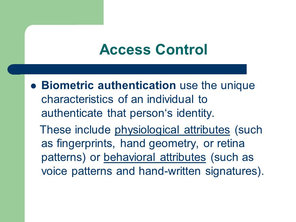 Access Control Biometric authentication use the unique characteristics of an individual to authenticate that person's identity.