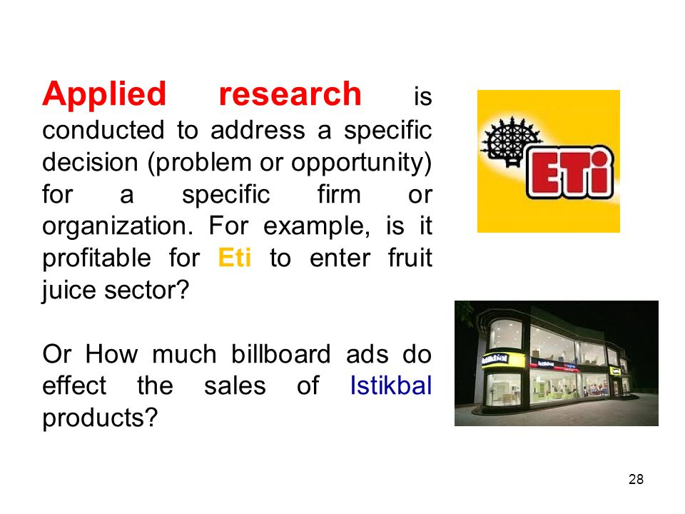 Applied research is conducted to address a specific decision (problem or opportunity) for a specific firm or organization. For example, is it profitable for Eti to enter fruit juice sector