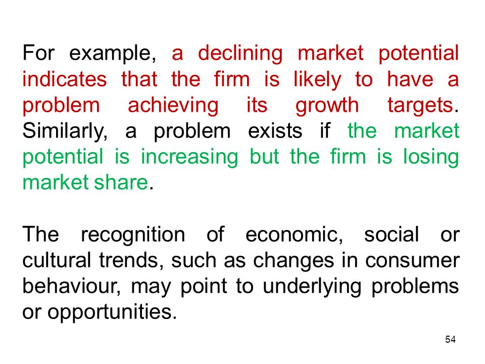 For example, a declining market potential indicates that the firm is likely to have a problem achieving its growth targets. Similarly, a problem exists if the market potential is increasing but the firm is losing market share.