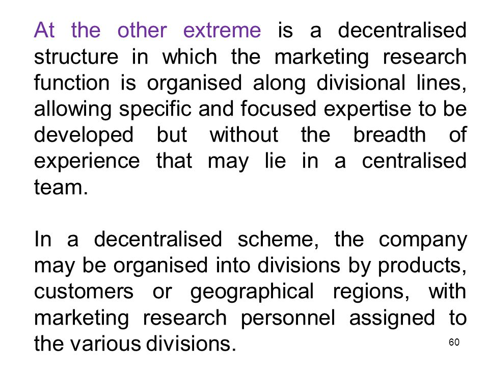 At the other extreme is a decentralised structure in which the marketing research function is organised along divisional lines, allowing specific and focused expertise to be developed but without the breadth of experience that may lie in a centralised team.