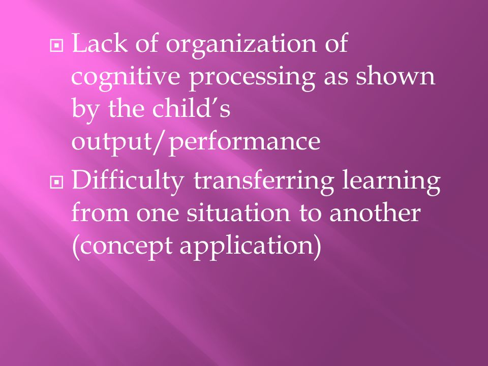 Lack of organization of cognitive processing as shown by the child's output/performance