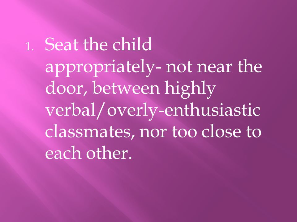 Seat the child appropriately- not near the door, between highly verbal/overly-enthusiastic classmates, nor too close to each other.