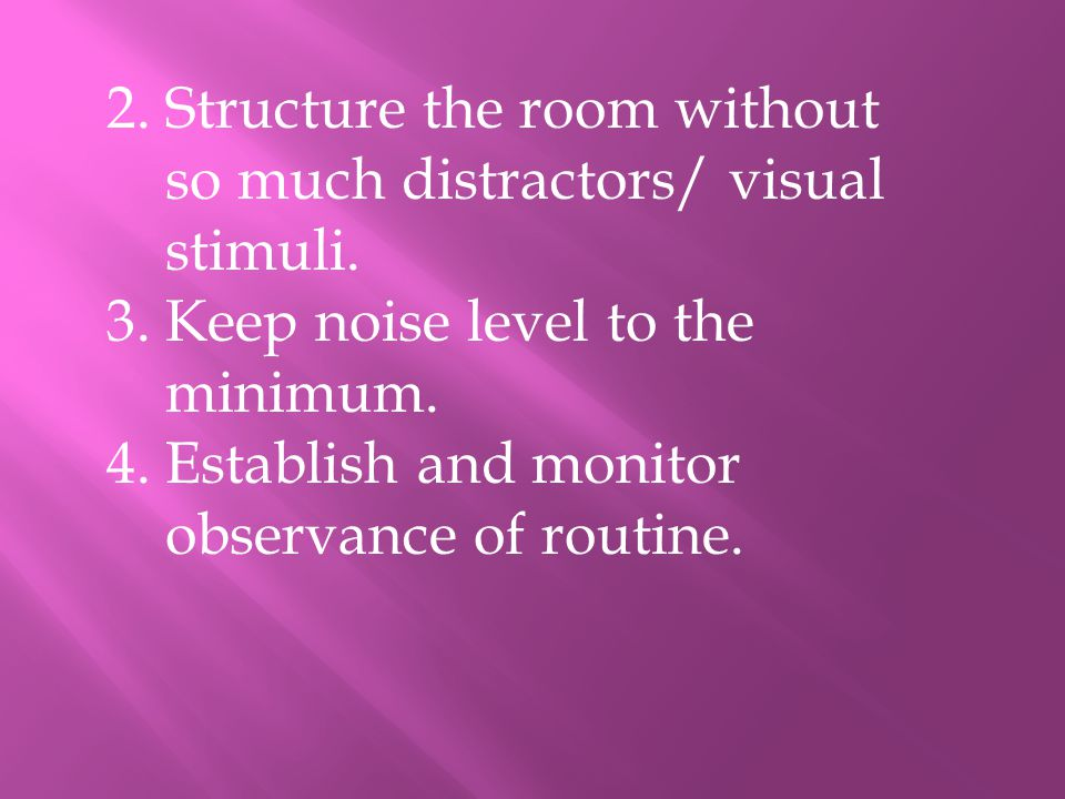 2. Structure the room without so much distractors/ visual stimuli. 3