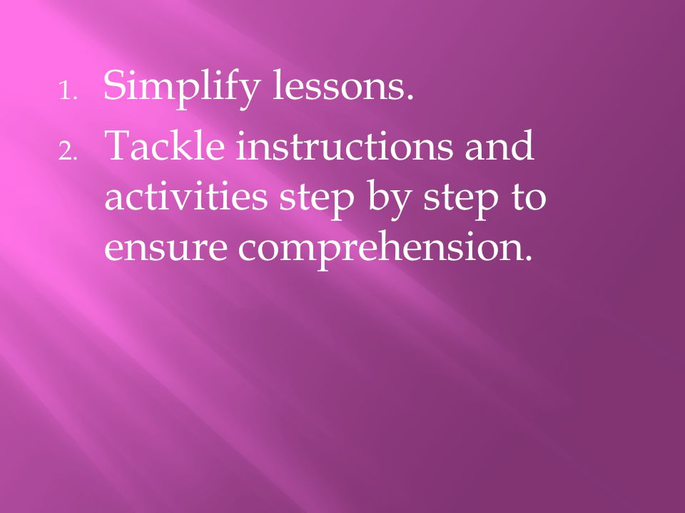 Simplify lessons. Tackle instructions and activities step by step to ensure comprehension.