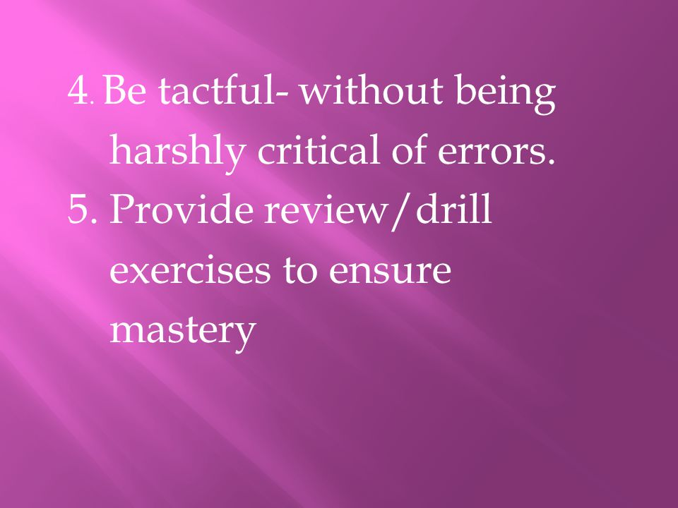 4. Be tactful- without being harshly critical of errors. 5