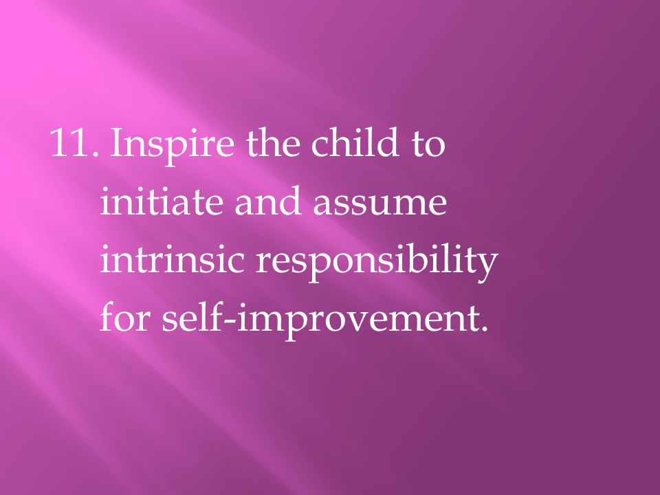 11. Inspire the child to initiate and assume intrinsic responsibility for self-improvement.