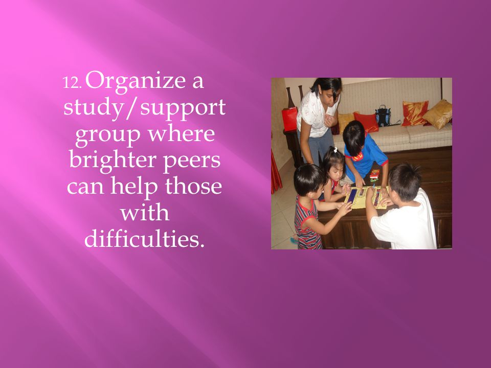 12. Organize a study/support group where brighter peers can help those with difficulties.