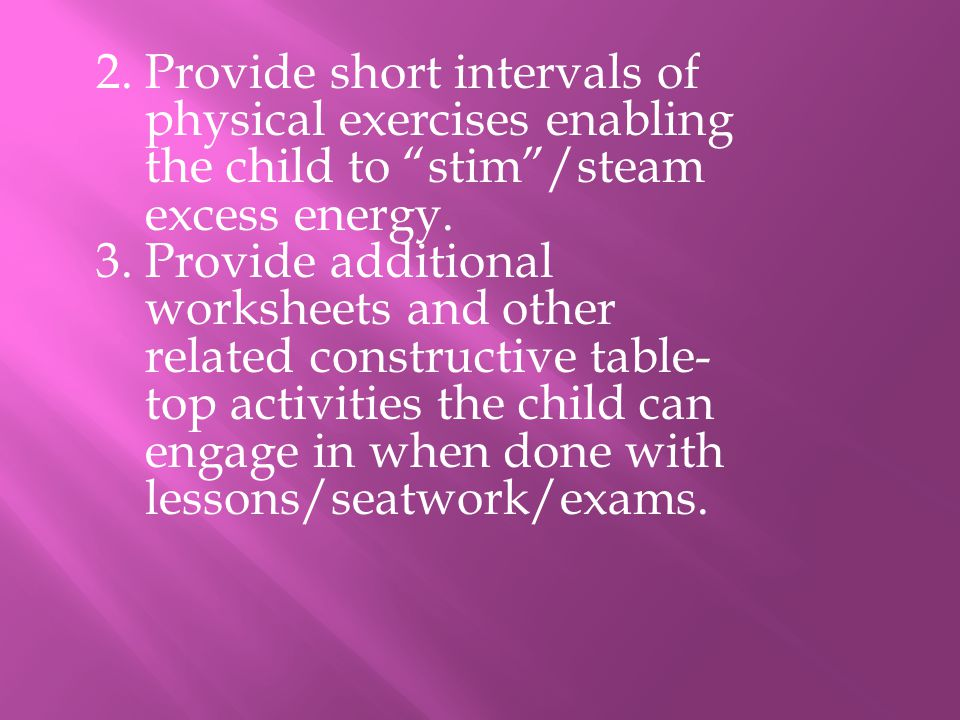 2. Provide short intervals of physical exercises enabling the child to stim /steam excess energy.