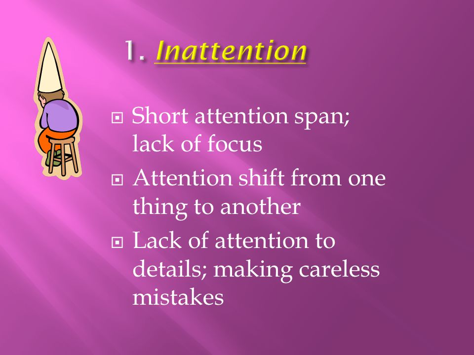 1. Inattention Short attention span; lack of focus