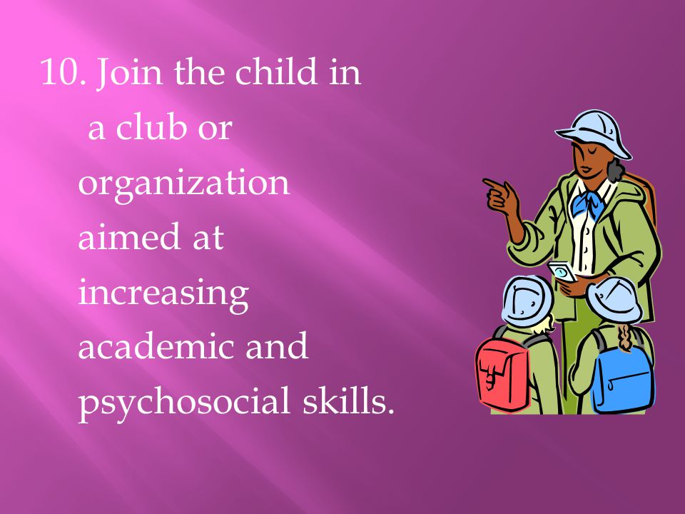 10. Join the child in a club or organization aimed at increasing academic and psychosocial skills.