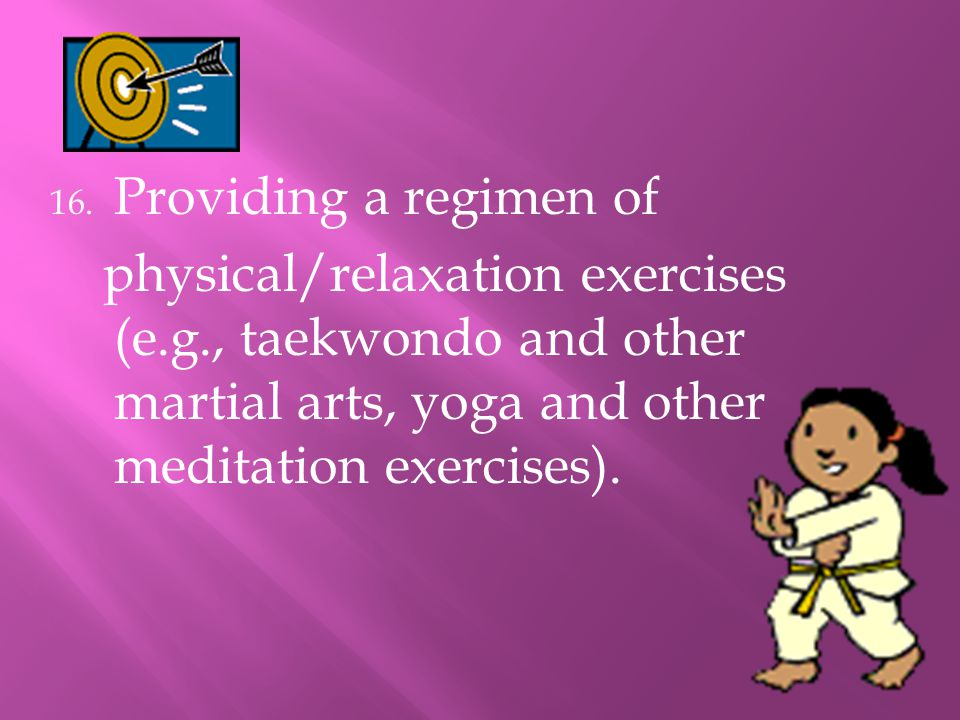 Providing a regimen of physical/relaxation exercises (e.g., taekwondo and other martial arts, yoga and other meditation exercises).