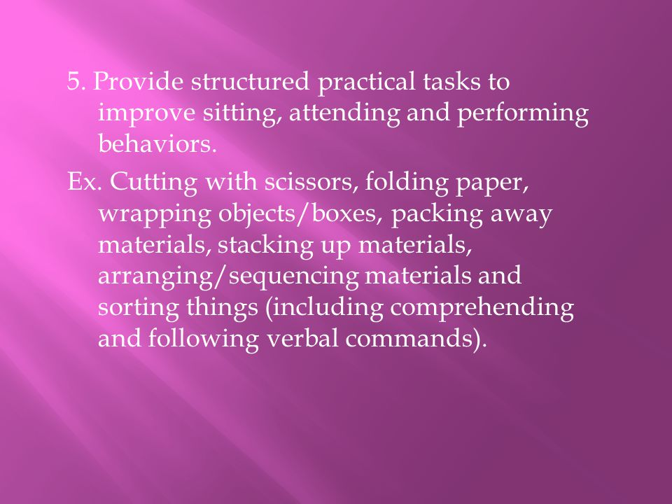 5. Provide structured practical tasks to improve sitting, attending and performing behaviors.