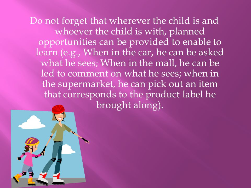 Do not forget that wherever the child is and whoever the child is with, planned opportunities can be provided to enable to learn (e.g., When in the car, he can be asked what he sees; When in the mall, he can be led to comment on what he sees; when in the supermarket, he can pick out an item that corresponds to the product label he brought along).
