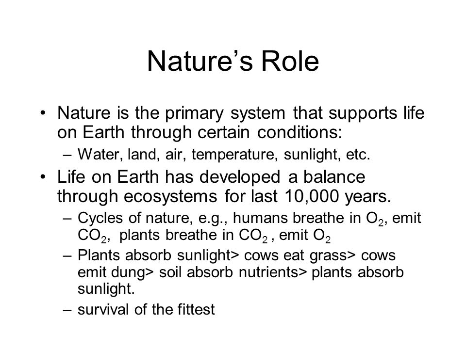 Nature's Role Nature is the primary system that supports life on Earth through certain conditions: Water, land, air, temperature, sunlight, etc.