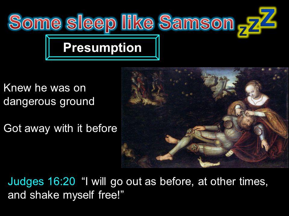Some sleep like Samson Presumption Knew he was on dangerous ground