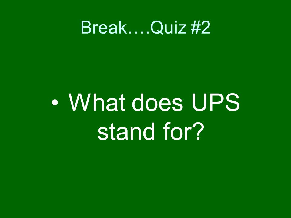 Break….Quiz #2 What does UPS stand for