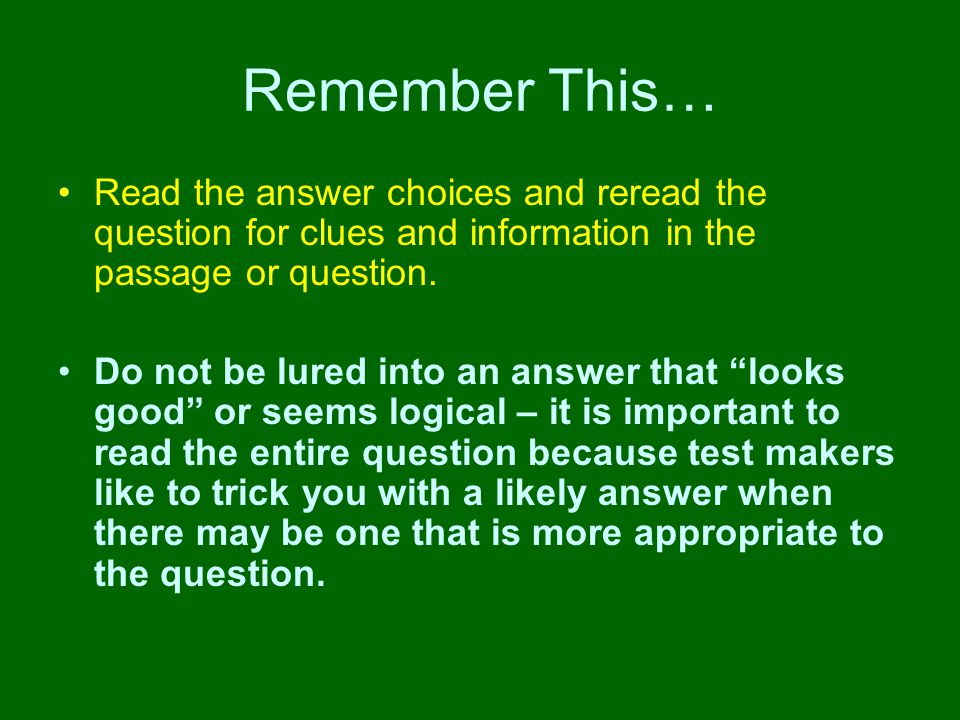 Remember This… Read the answer choices and reread the question for clues and information in the passage or question.