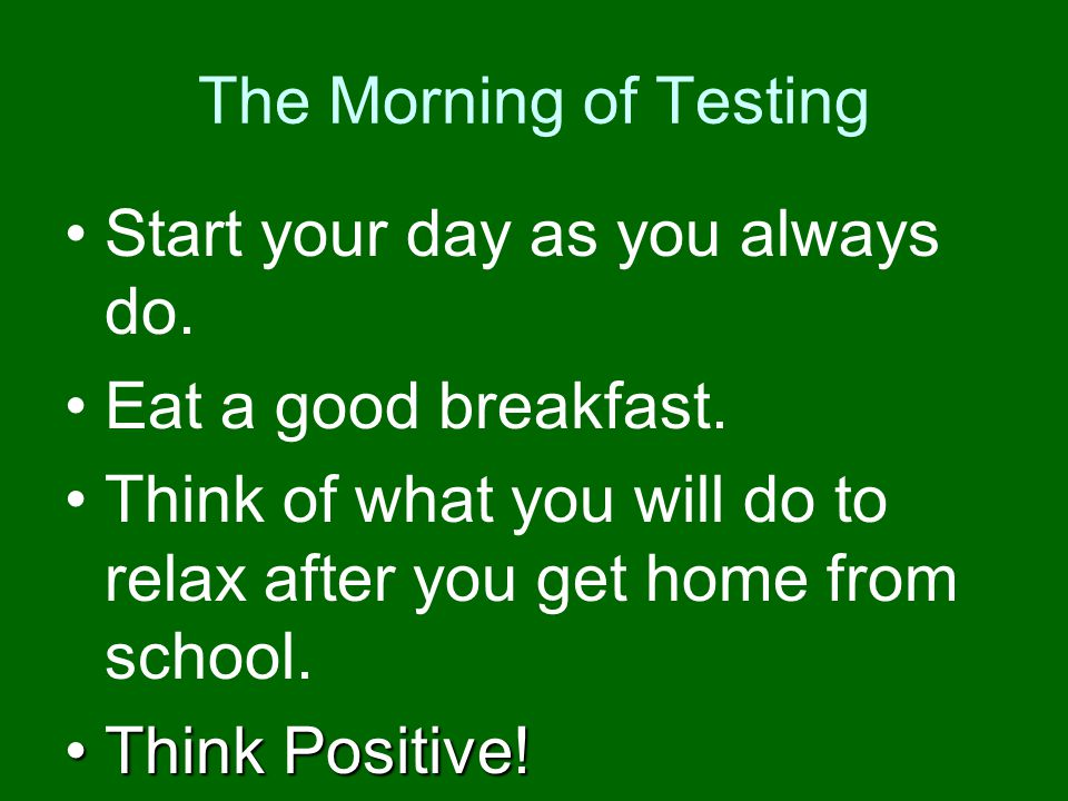 The Morning of Testing Start your day as you always do. Eat a good breakfast. Think of what you will do to relax after you get home from school.