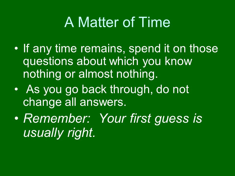 A Matter of Time Remember: Your first guess is usually right.