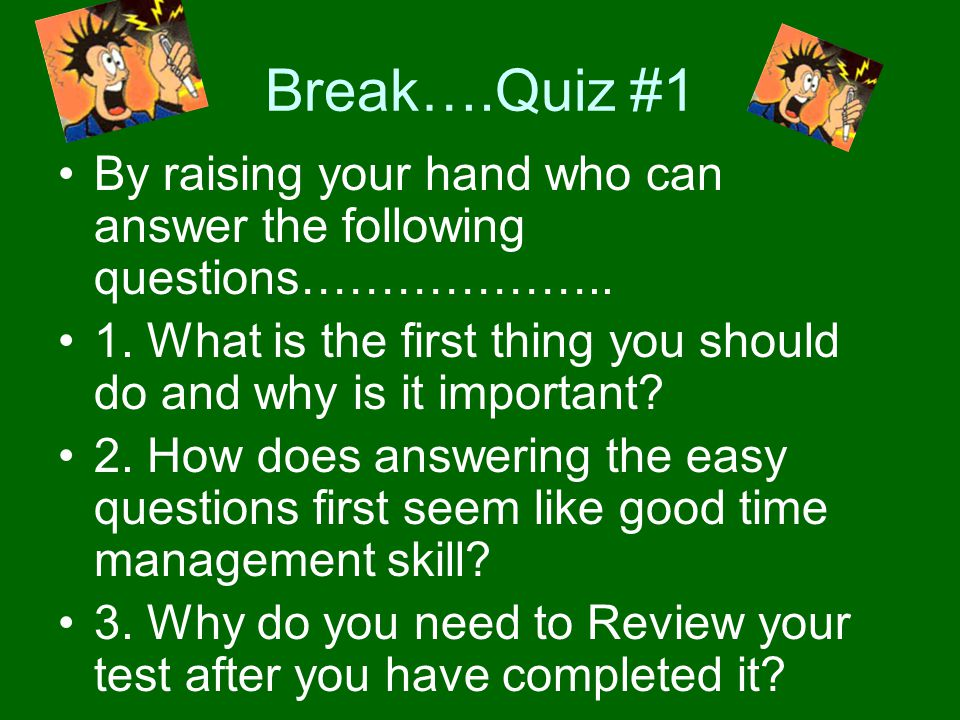 Break….Quiz #1 By raising your hand who can answer the following questions……………….. 1. What is the first thing you should do and why is it important