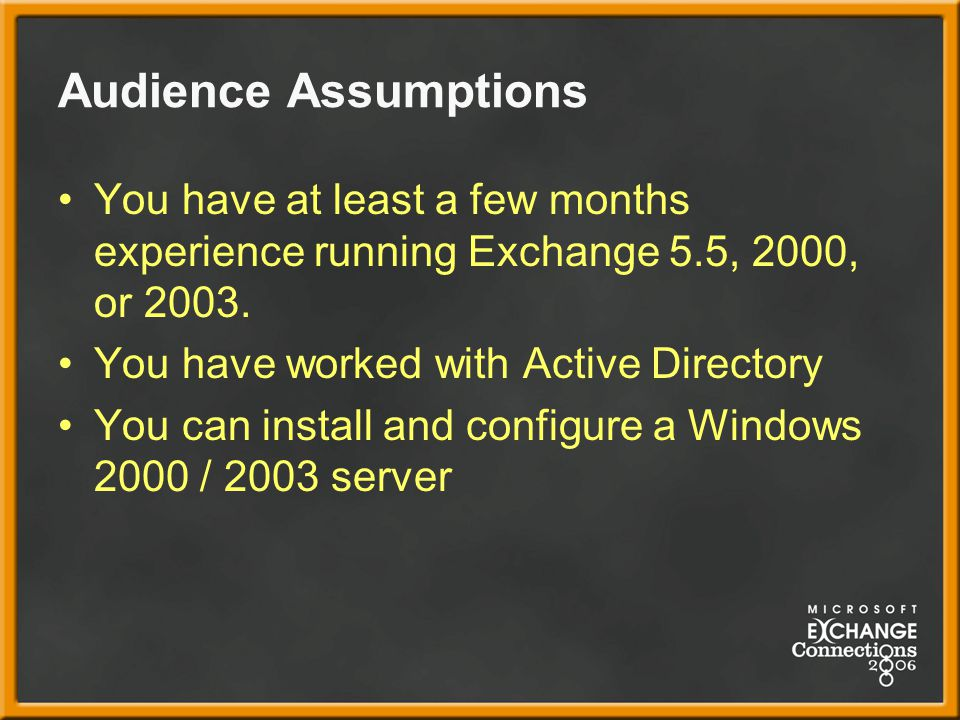 Audience Assumptions You have at least a few months experience running Exchange 5.5, 2000, or 2003.