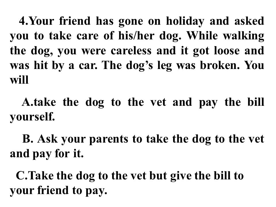 4.Your friend has gone on holiday and asked you to take care of his/her dog. While walking the dog, you were careless and it got loose and was hit by a car. The dog's leg was broken. You will