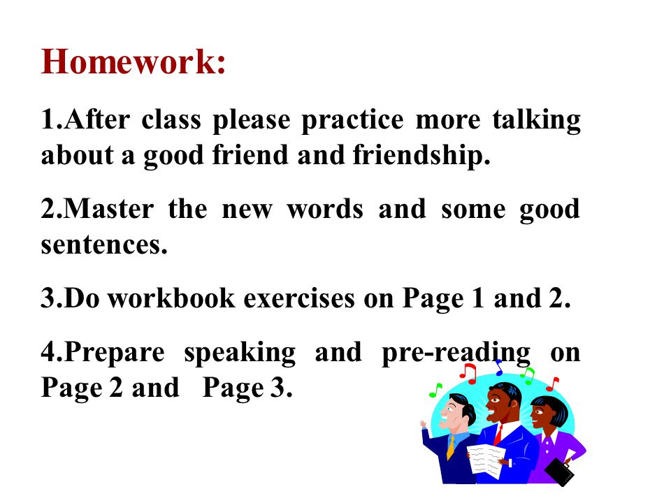 Homework: 1.After class please practice more talking about a good friend and friendship. 2.Master the new words and some good sentences.