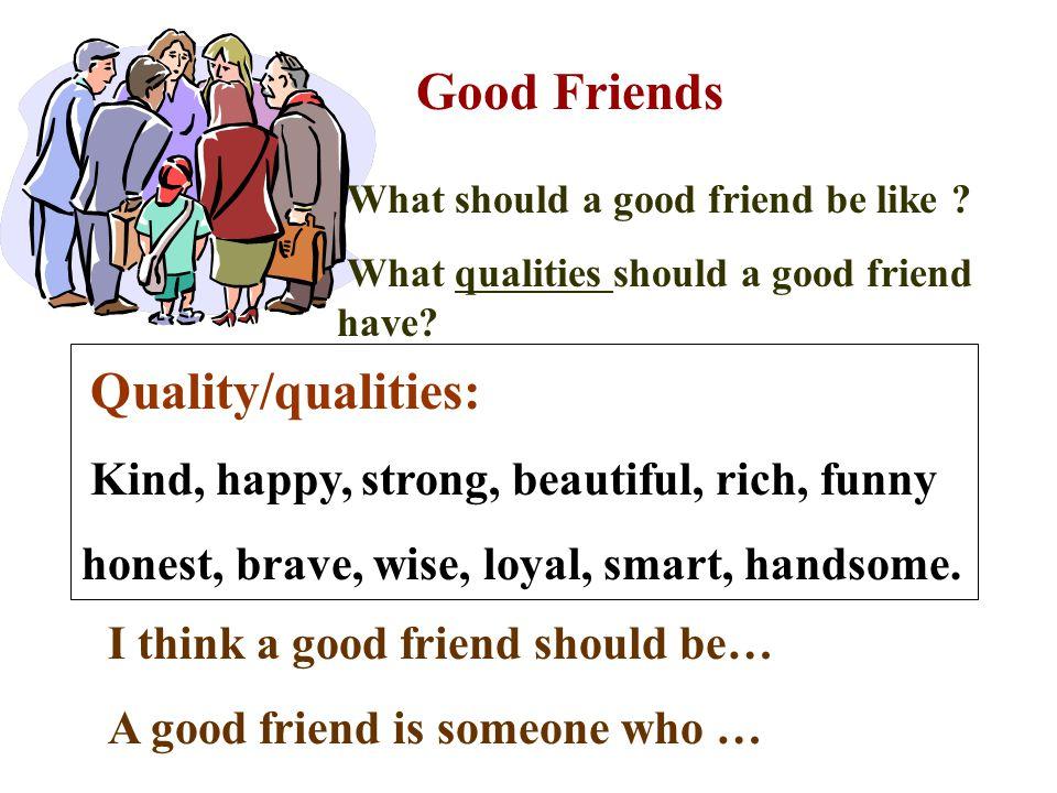Good Friends honest, brave, wise, loyal, smart, handsome.
