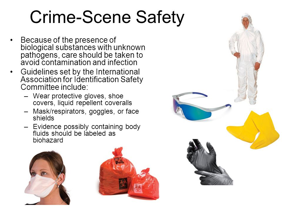 Crime-Scene Safety Because of the presence of biological substances with unknown pathogens, care should be taken to avoid contamination and infection.