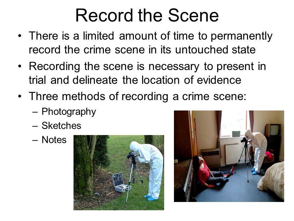 Record the Scene There is a limited amount of time to permanently record the crime scene in its untouched state.