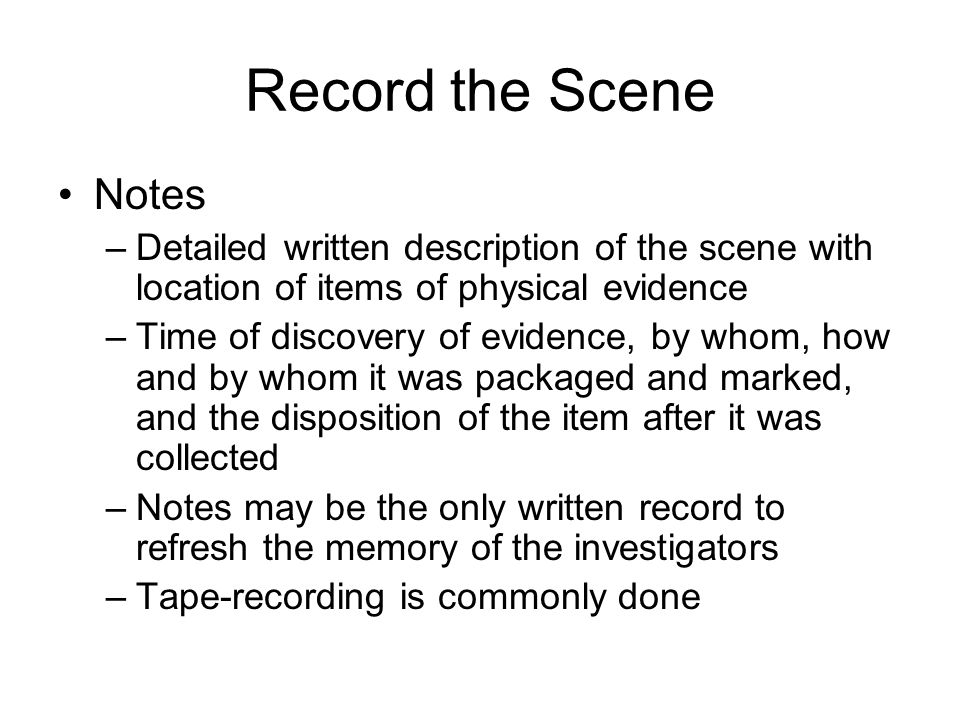 Record the Scene Notes. Detailed written description of the scene with location of items of physical evidence.