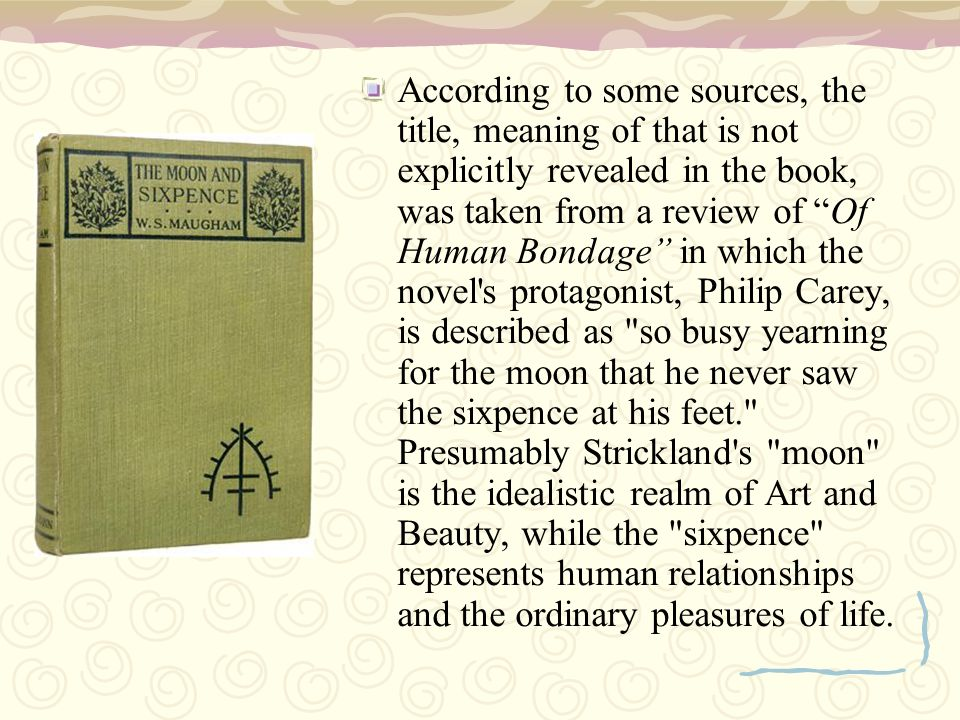 According to some sources, the title, meaning of that is not explicitly revealed in the book, was taken from a review of Of Human Bondage in which the novel s protagonist, Philip Carey, is described as so busy yearning for the moon that he never saw the sixpence at his feet. Presumably Strickland s moon is the idealistic realm of Art and Beauty, while the sixpence represents human relationships and the ordinary pleasures of life.