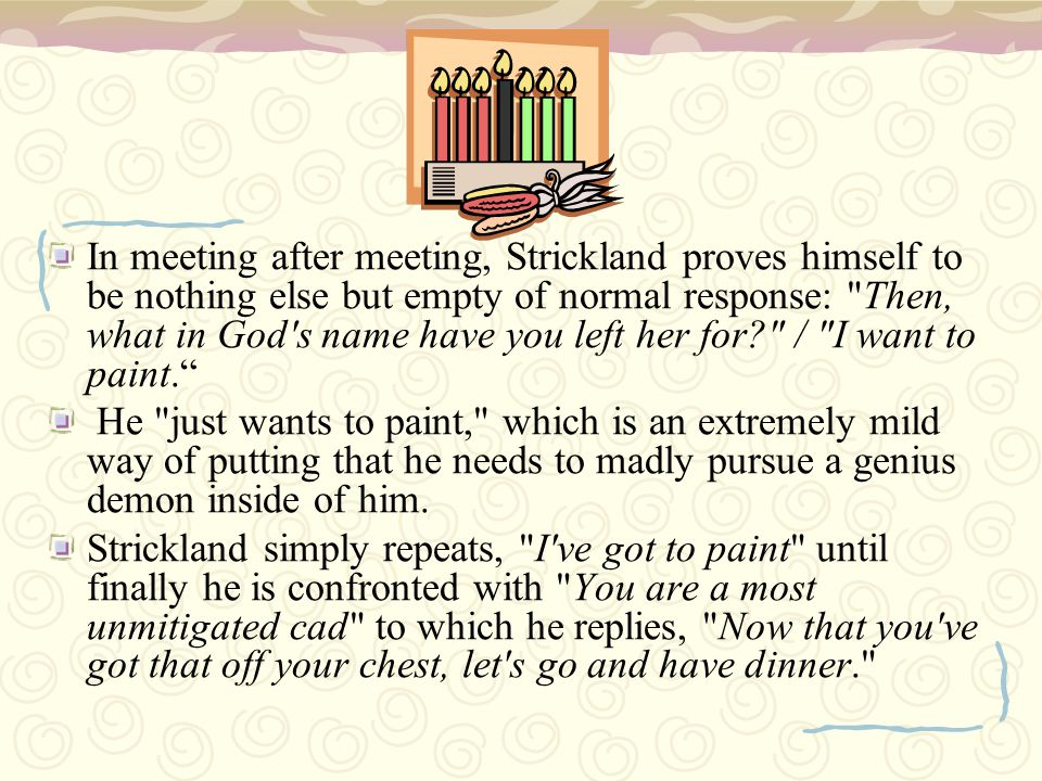 In meeting after meeting, Strickland proves himself to be nothing else but empty of normal response: Then, what in God s name have you left her for / I want to paint.