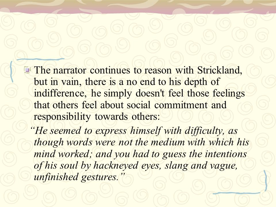 The narrator continues to reason with Strickland, but in vain, there is a no end to his depth of indifference, he simply doesn t feel those feelings that others feel about social commitment and responsibility towards others: