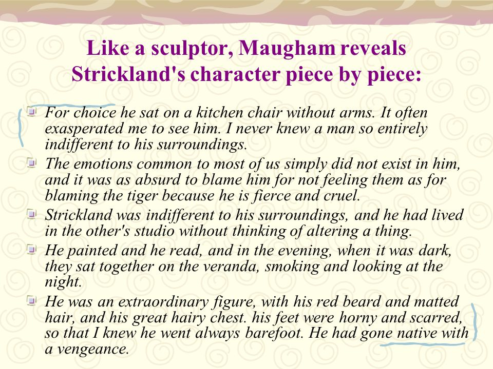 Like a sculptor, Maugham reveals Strickland s character piece by piece: