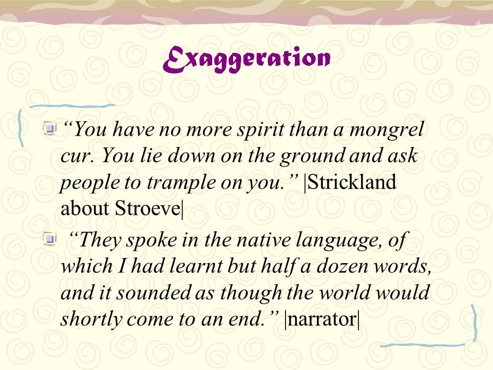 Exaggeration You have no more spirit than a mongrel cur. You lie down on the ground and ask people to trample on you. |Strickland about Stroeve|