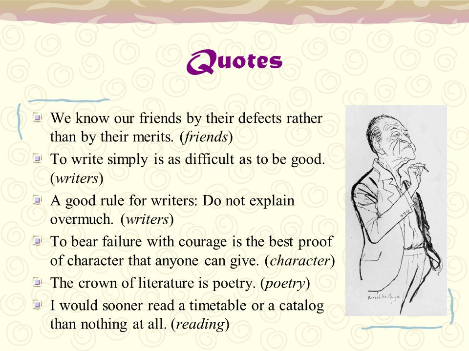 Quotes We know our friends by their defects rather than by their merits. (friends) To write simply is as difficult as to be good. (writers)