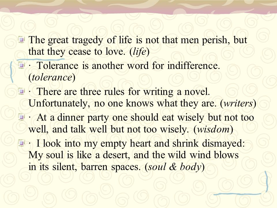 The great tragedy of life is not that men perish, but that they cease to love. (life)